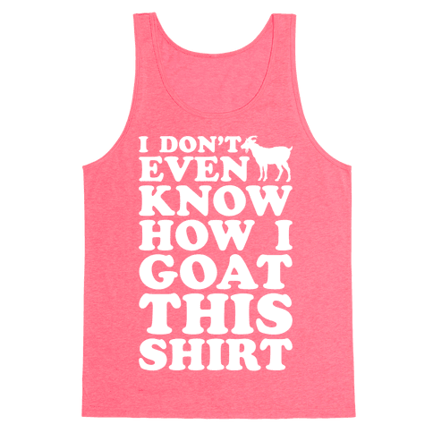 I Don't Even Know How I Goat This Shirt Tank Top