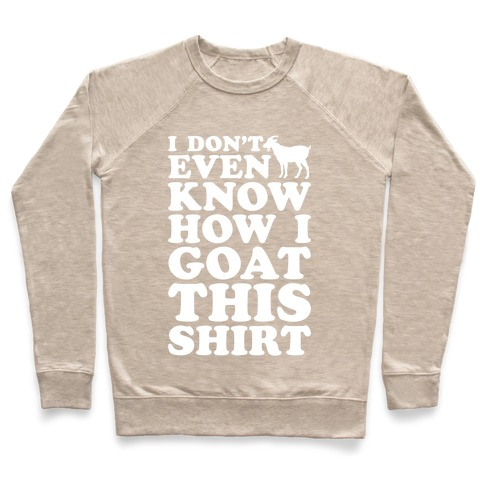 I Don't Even Know How I Goat This Shirt Crewneck Sweatshirt | LookHUMAN