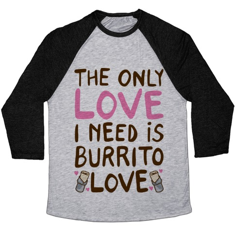 The Only Love I Need Is Burrito Love Baseball Tee