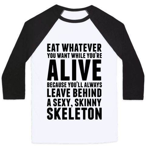 Eat Whatever You Want While You're Alive Because You'll Always Leave Behind A Sexy, Skinny Skeleton Baseball Tee