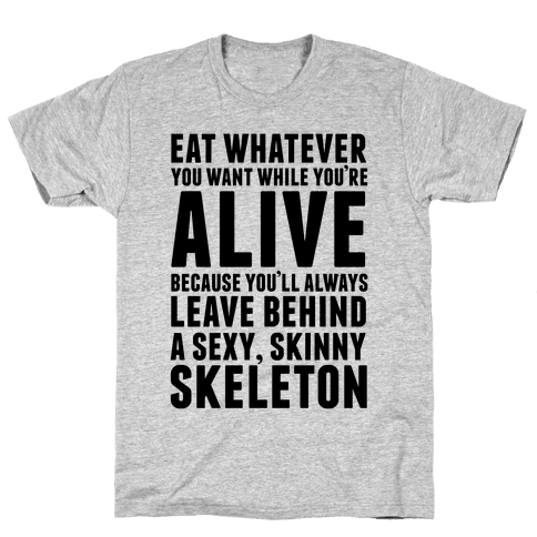 Eat Whatever You Want While You're Alive Because You'll Always Leave Behind A Sexy, Skinny Skeleton Mens T-Shirt