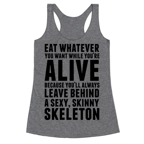 Eat Whatever You Want While You're Alive Because You'll Always Leave Behind A Sexy, Skinny Skeleton Racerback Tank Top