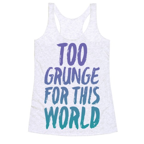 Too Grunge For This World Racerback Tank Top
