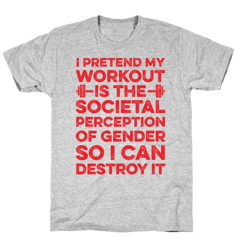 I Pretend My Workout Is The Societal Perception Of Gender So I Can Destroy It T-Shirt