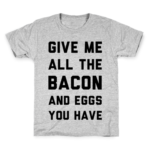 Give Me All The Bacon And Eggs You Have Kids T-Shirt
