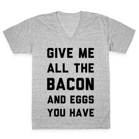 Give Me All The Bacon And Eggs You Have V-Neck Tee Shirt