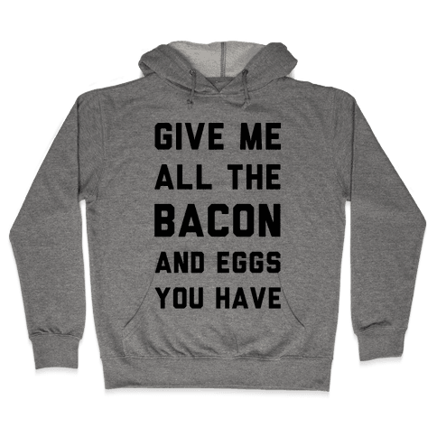 Give Me All The Bacon And Eggs You Have Hooded Sweatshirt