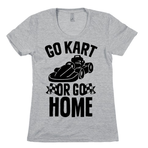 f31942bd1 Go Kart or Go Home Womens T-Shirt