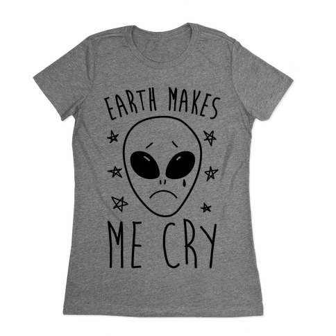 Earth Makes Me Cry Womens T-Shirt