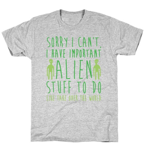 Sorry I Can't I Have Important Alien Stuff To Do T-Shirt