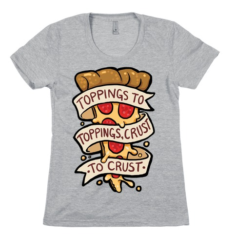 Toppings To Toppings, Crust To Crust Womens T-Shirt