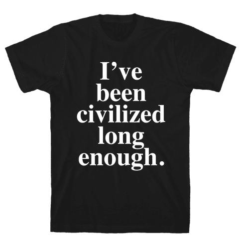 I've Been Civilized Long Enough. Mens T-Shirt
