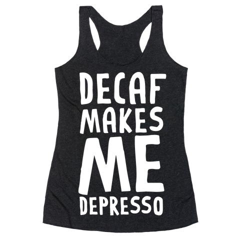 Decaf Makes Me Depresso Racerback Tank Top