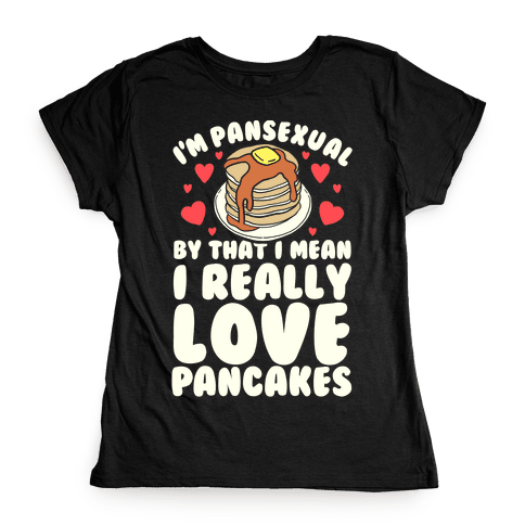 I'm Pansexual and By That I Mean I Love Pancakes Womens T-Shirt