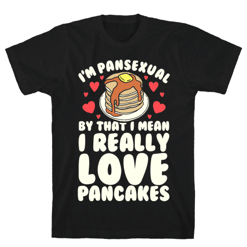 I'm Pansexual and By That I Mean I Love Pancakes Mens T-Shirt