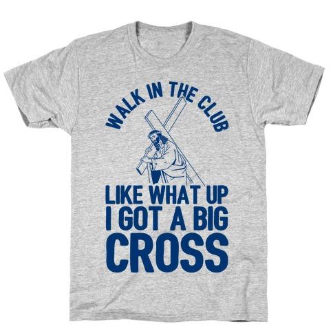 Walk In The Club Like What Up I Got A Big Cross Mens/Unisex T-Shirt
