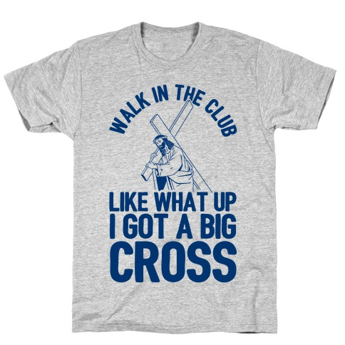 Walk In The Club Like What Up I Got A Big Cross Mens T-Shirt