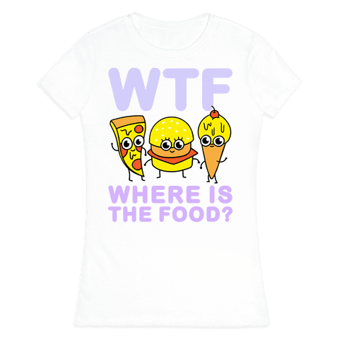 WTF: Where is the Food? Womens T-Shirt