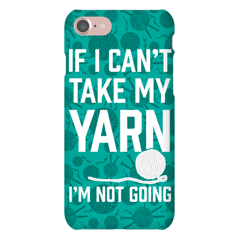 If I Can't Take My Yarn. I'm Not Going Phone Case
