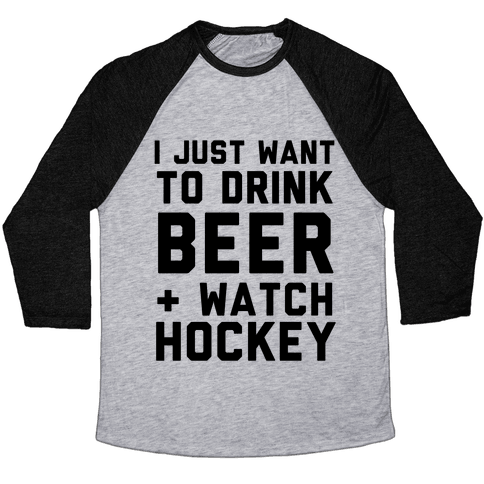 I Just Want To Drink Beer And Watch Hockey Baseball Tee