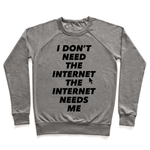 The Internet Needs Me Pullover