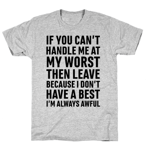 If You Can't Handle Me At My Worst Then Leave Mens T-Shirt