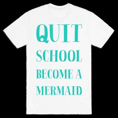 Quit School Become A Mermaid Mens T-Shirt