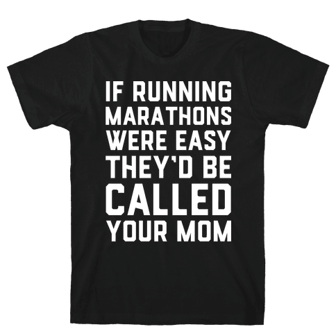 If Running Marathons Were Easy They'd Be Called Your Mom Mens T-Shirt