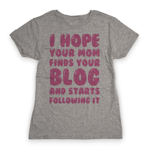 I Hope Your Mom Finds Your Blog And Starts Following It Womens T-Shirt