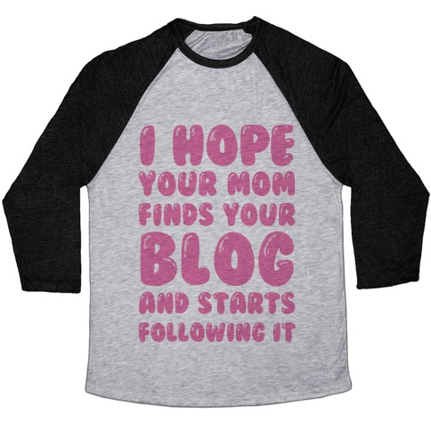 I Hope Your Mom Finds Your Blog And Starts Following It Baseball Tee