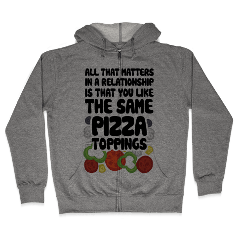 All That Matters In A Relationship Is That You Like The Same Pizza Toppings Zip Hoodie