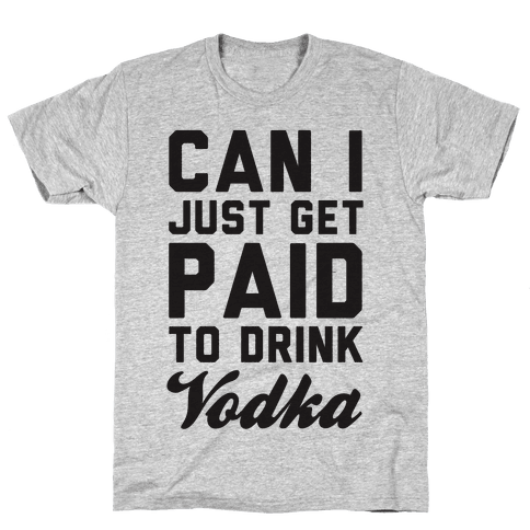 Can I Just Get Paid To Drink Vodka? Mens T-Shirt