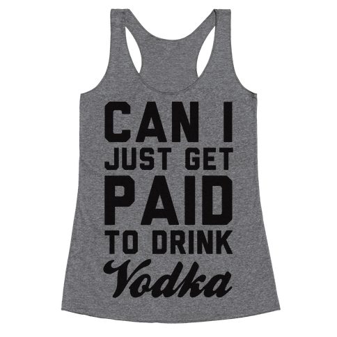 Can I Just Get Paid To Drink Vodka? Racerback Tank Top