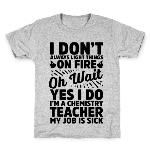 I Don't Always Light Things on Fire Oh Wait Yes I Do I'm a Chemistry Teacher Kids T-Shirt