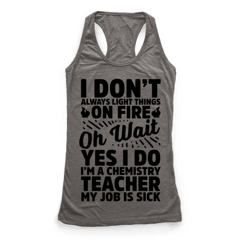 I Don't Always Light Things on Fire Oh Wait Yes I Do I'm a Chemistry Teacher Racerback Tank Top