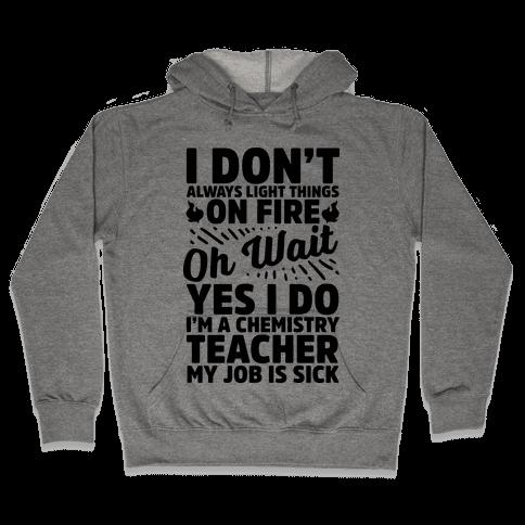 I Don't Always Light Things on Fire Oh Wait Yes I Do I'm a Chemistry Teacher Hooded Sweatshirt