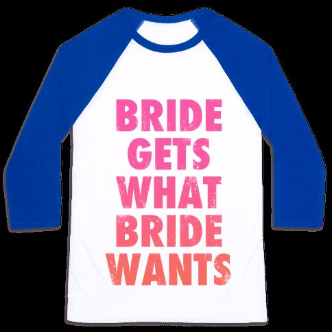 Bride Gets What Bride Wants Baseball Tee