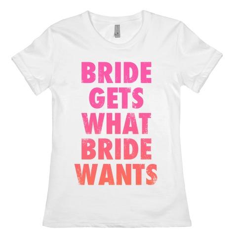 Bride Gets What Bride Wants Womens T-Shirt