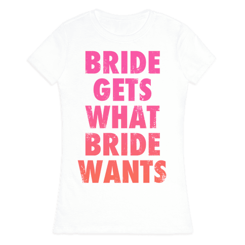 Bride Gets What Bride Wants Womens T-Shirt