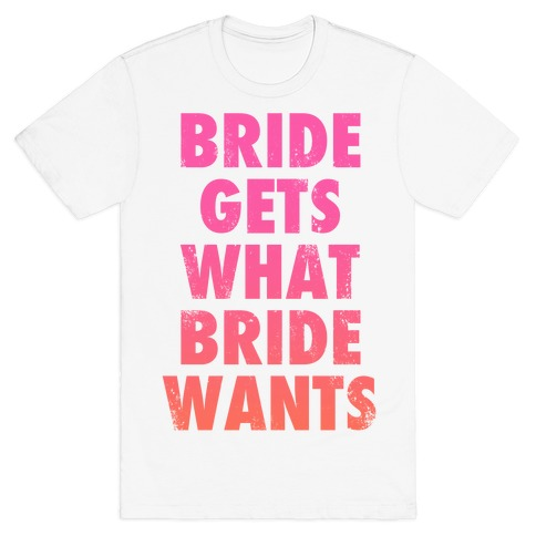 Bride Gets What Bride Wants T-Shirt