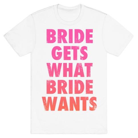 Bride Gets What Bride Wants T-Shirt