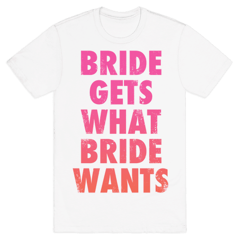 Bride Gets What Bride Wants Mens T-Shirt