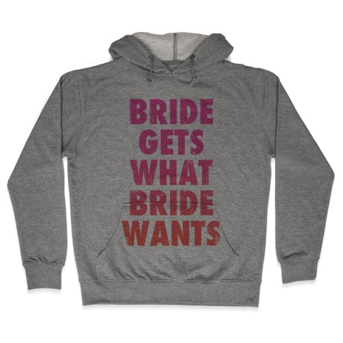 Bride Gets What Bride Wants Hooded Sweatshirt