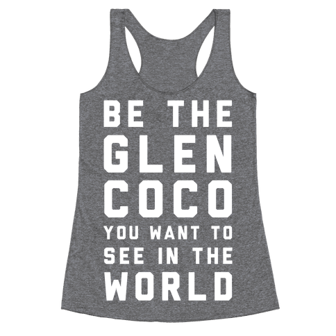 Be The Glen Coco You Want to See In The World Racerback Tank Top