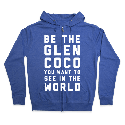 Be The Glen Coco You Want to See In The World Zip Hoodie