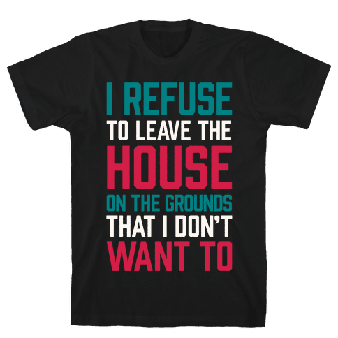 I Refuse To Leave The House Because I Don't Want To Mens T-Shirt