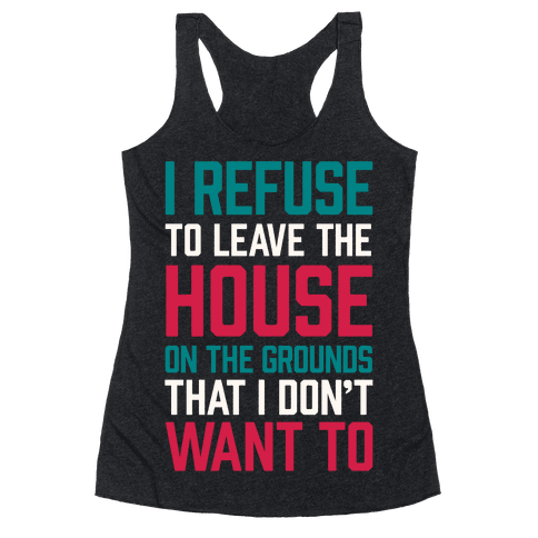 I Refuse To Leave The House Because I Don't Want To Racerback Tank Top