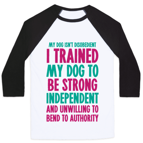 I Trained My Dog To Be Strong, Independent, and Unwilling Baseball Tee