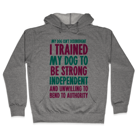 I Trained My Dog To Be Strong, Independent, and Unwilling Hooded Sweatshirt
