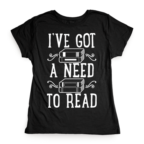 I've Got a Need to Read Womens T-Shirt